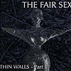 The Fair Sex - Thin Walls - Part I