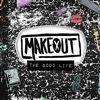 Makeout - The Good Life