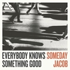 Someday Jacob - Everybody Knows Something Good
